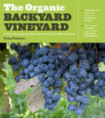 The Organic Backyard Vineyard : A Step-By-Step Guide to Growing Your Own Grapes - Tom Powers
