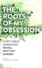 The Roots of My Obsession : Thirty Great Gardeners Reveal Why They Garden - Thomas C. Cooper