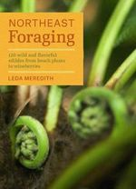 Northeast Foraging : 120 Wild and Flavorful Edibles from Beach Plums to Wineberries - Leda Meredith