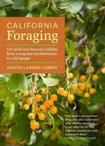 California Foraging : 120 Wild and Flavorful Edibles from Evergreen Huckleberries to Wild Ginger - Judith Larner Lowry