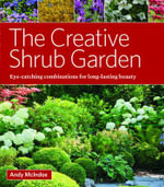 The Creative Shrub Garden : Eye-Catching Combinations That Make Shrubs the Stars of Your Garden - Andy McIndoe