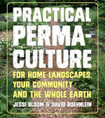 Practical Permaculture for Home Landscapes, Your Community and the Whole Earth - Jessi Bloom