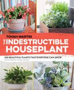 The Indestructible Houseplant : 200 Beautiful Plants That Everyone Can Grow - Tovah Martin