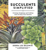 Succulents Simplified : Growing, Designing, and Crafting with 100 Easy-Care Varieties - Debra  Lee Baldwin