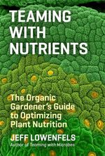 Teaming with Nutrients : The Organic Gardener's Guide to Optimizing Plant Nutrition - Jeff Lowenfels