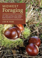 Midwest Foraging : 115 Wild and Flavorful Edibles from Burdock to Wild Peach - Lisa M Rose