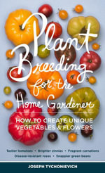 Plant Breeding for the Home Gardener : How to Create Unique Vegetables and Flowers - Joseph Tychonievich