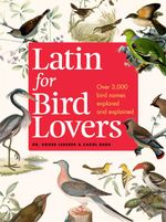 Latin for Bird Lovers : Over 3,000 bird names explored and explained - Roger J. Lederer