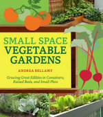 Small-Space Vegetable Gardens : Growing Great Edibles in Containers, Raised Beds, and Small Plots - Andrea Bellamy