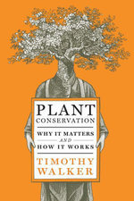 Plant Conservation : Why It Matters and How It Works - Timothy Walker
