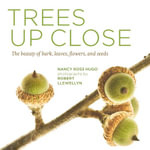 Trees Up Close : The Beauty of Bark, Leaves, Flowers, and Seeds - Nancy Ross Hugo
