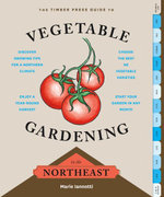 The Timber Press Guide to Vegetable Gardening in the Northeast - Marie Iannotti