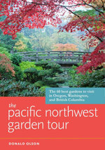 The Pacific Northwest Garden Tour : The 60 Best Gardens to Visit in Oregon, Washington, and British Columbia - Donald Olson