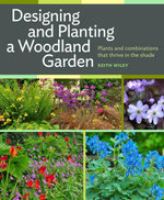 Designing and Planting a Woodland Garden : Plants and Combinations that Thrive in the Shade - Keith Wiley