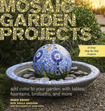 Mosaic Garden Projects : Add Color to Your Garden with Tables, Fountains, Bird Baths, and More - Mark Brody