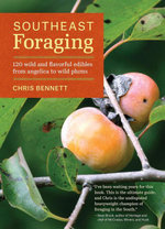 Southeast Foraging : 120 Wild and Flavorful Edibles from Angelica to Wild Plums - Chris Bennett