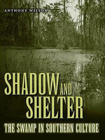 Shadow and Shelter : The Swamp in Southern Culture - Anthony Wilson