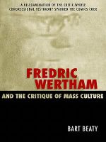 Fredric Wertham and the Critique of Mass Culture : A Re-Examination of the Critic Whose Congressional Testimony Sparked the Comics Code - Bart Beaty