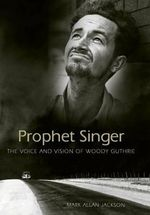 Prophet Singer : The Voice and Vision of Woody Guthrie - Mark Allan Jackson