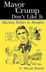Mayor Crump Don't Like It : Machine Politics in Memphis - G. Wayne Dowdy
