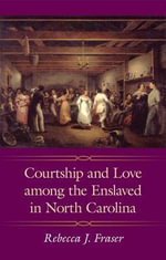Courtship and Love among the Enslaved in North Carolina - Rebecca J. Fraser