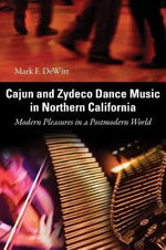 Cajun and Zydeco Dance Music in Northern California : Modern Pleasures in a Postmodern World - Mark F. DeWitt