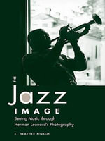 The Jazz Image : Seeing Music Through Herman Leonard's Photography - Heather K. Pinson