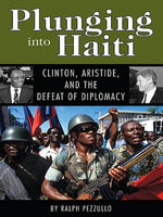 Plunging Into Haiti : Clinton, Aristide, and the Defeat of Diplomacy - Ralph Pezzullo
