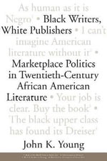 Black Writers, White Publishers : Marketplace Politics in Twentieth-Century African American Literature - John K. Young