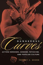 Dangerous Curves : Action Heroines, Gender, Fetishism, and Popular Culture - Jeffrey A. Brown
