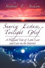 Sunrise Ecstasy, Twilight Grief : A Poignant Tale of Love, Lust and Loss on the Internet - Stephani E. Jackson
