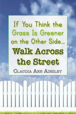 If You Think the Grass Is Greener on the Other Side.Walk Across the Street : One Woman's Successful Fight to Become Free from L... - Claudia Ann Ainsley