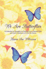 We Are Butterflies : A Collection of Thoughts on Finding Love a Second Time and God's Goodness to Us for the Future - Karen Sue Wilcoxon