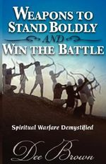 WEAPONS TO STAND BOLDLY AND WIN THE BATTLE ~ Spiritual Warfare Demystified - Dee Brown