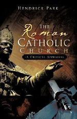 The Roman Catholic Church : A Critical Appraisal - Hendrick Park