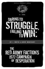 Daring to Struggle, Failing to Win : The Red Army Faction's 1977 Campaign of Desperation - J. Smith