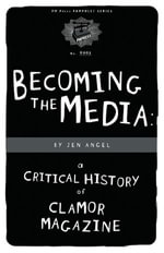 Becoming the Media : A Critical History of Clamor Magazine - Jen Angel