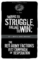 Daring to Struggle, Failing to Win : The Red Army Faction's 1977 Campaign of Desperation - Andre Moncourt