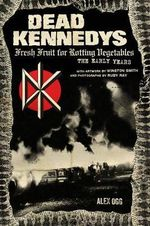 Dead Kennedys : Fresh Fruit for Rotting Vegetables, the Early Years - Alex Ogg