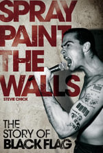 Spray Paint the Walls : The Story of Black Flag - Stevie Chick