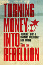 Turning Money into Rebellion : The Unlikely Story of Denmark's Revolutionary Bank Robbers - Gabriel Kuhn