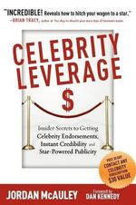 Celebrity Leverage : Insider Secrets to Getting Celebrity Endorsements, Instant Credibility and Star-Powered Publicity, or How to Make Your Business - Plus Yourself - Rich and Famous - Jordan McAuley
