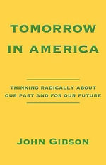 Tomorrow in America : Thinking Radically about Our Past and for Our Future - John Gibson