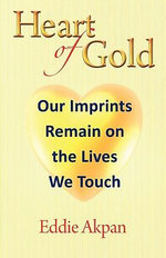 Heart of Gold : Our Imprints Remain on the Lives We Touch - Eddie Akpan
