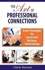 The Art of Professional Connections : Event Strategies for Successful Business Entertaining - Gloria Petersen