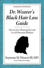 Dr. Weaver's Black Hair Loss Guide : How to Stop Thinning Hair and Avoid Permanent Baldness - Seymour M. Weaver