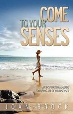Come to Your Senses : An Inspirational Guide for Using All of Your Senses - Joan Brock