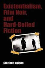 Existentialism, Film Noir, and Hard-Boiled Fiction - Stephen Faison