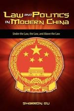 Law and Politics in Modern China :  Under the Law, the Law, and Above the Law - Sharron Gu