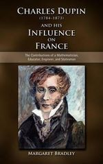 Charles Dupin (1784-1873) and His Influence on France : The Contributions of a Mathematician, Educator, Engineer, and Statesman - Margaret Bradley